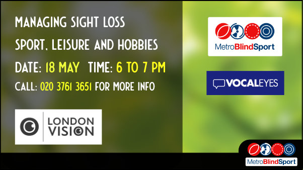 Image with London vision, Metro blind sport and vocaleyes logos over a background of blurred green leaves and sun with the text saying Managing Sight Loss Sport, leisure and hobbies Date: 18 May time: 6 to 7 PM Call: 020 3761 3651 for more info