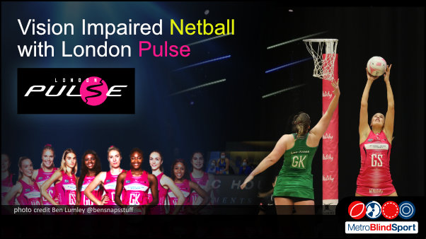 Photo of netball players jumping high toward the basket in a stadium and a photo of some of the londonn pulse team facing the camera in a line with text saying Vision Impaired Netball with London Pulse!