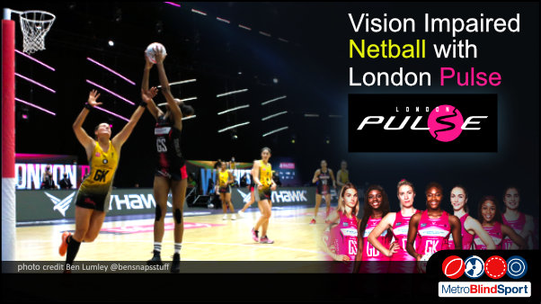 Photo of netball players jumping high toward the basket in a stadium and a photo of some of the london pulse team facing the camera in a line with text saying Vision Impaired Netball with London Pulse!
