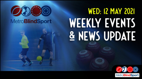 Metro Blind Sport logo with a blue tinted spotlight behind it and faded images of a 4 bowls on the green and a London Metro futsal team player passing the ball behind anothers player back and the text saying Wednesday 12 May Weekly Events & News Update!