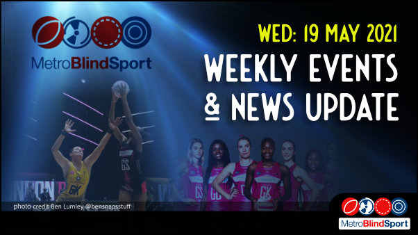 Metro Blind Sport logo with a blue tinted spotlight behind it and a faded group photo of london pulse players and a netball player jumping high to shoot for the net and the text saying Wednesday 19 May Weekly Events & News Update